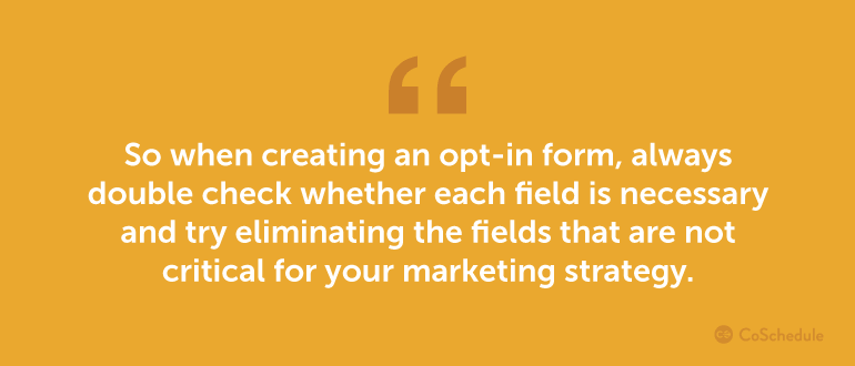 When creating an opt-in form, always double check whether each field is necessary.