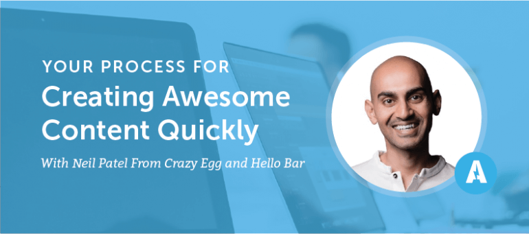 Your Process For Creating Awesome Content Quickly With Neil Patel From Crazy Egg and Hello Bar