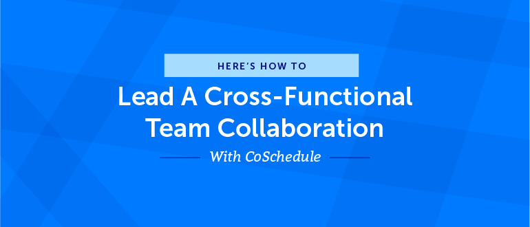 How to Lead a Cross-Functional Team Collaboration With CoSchedule