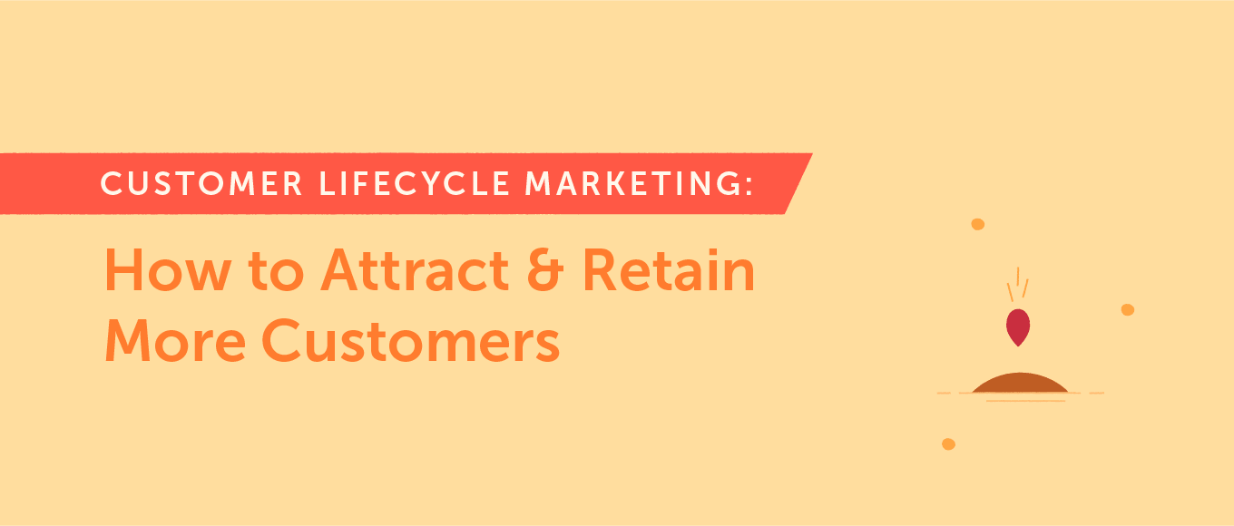 Customer Lifecycle Marketing: How to Attract and Retain More Customers