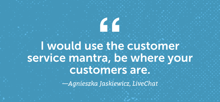 """I would use the customer service mantra, """"Be where your customers are."""""""
