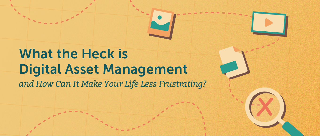 What the heck is digital asset management, and how can it make life less frustrating?