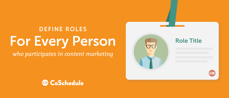 Define roles for everyone who participates in content marketing.