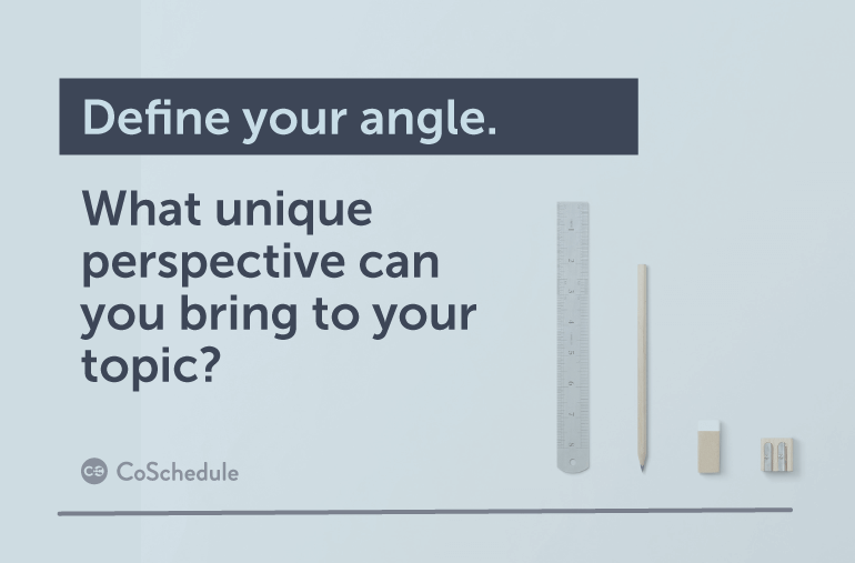 Define your angle. What unique perspective can you bring to your topic?