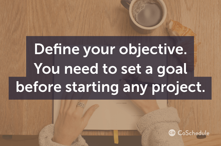 Define your objective. You need to set a goal before starting any project.