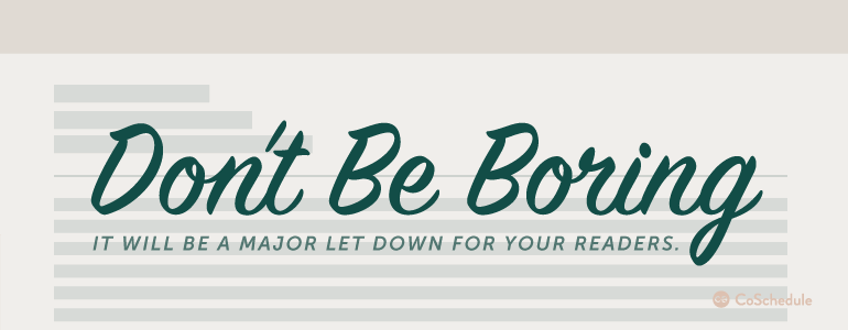 Don't be boring! It will be a major let down for your readers.