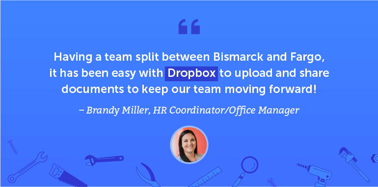 Having a team split between Bismarck and Fargo, it has been easy with Dropbox to upload and share documents to keep our team moving forward.