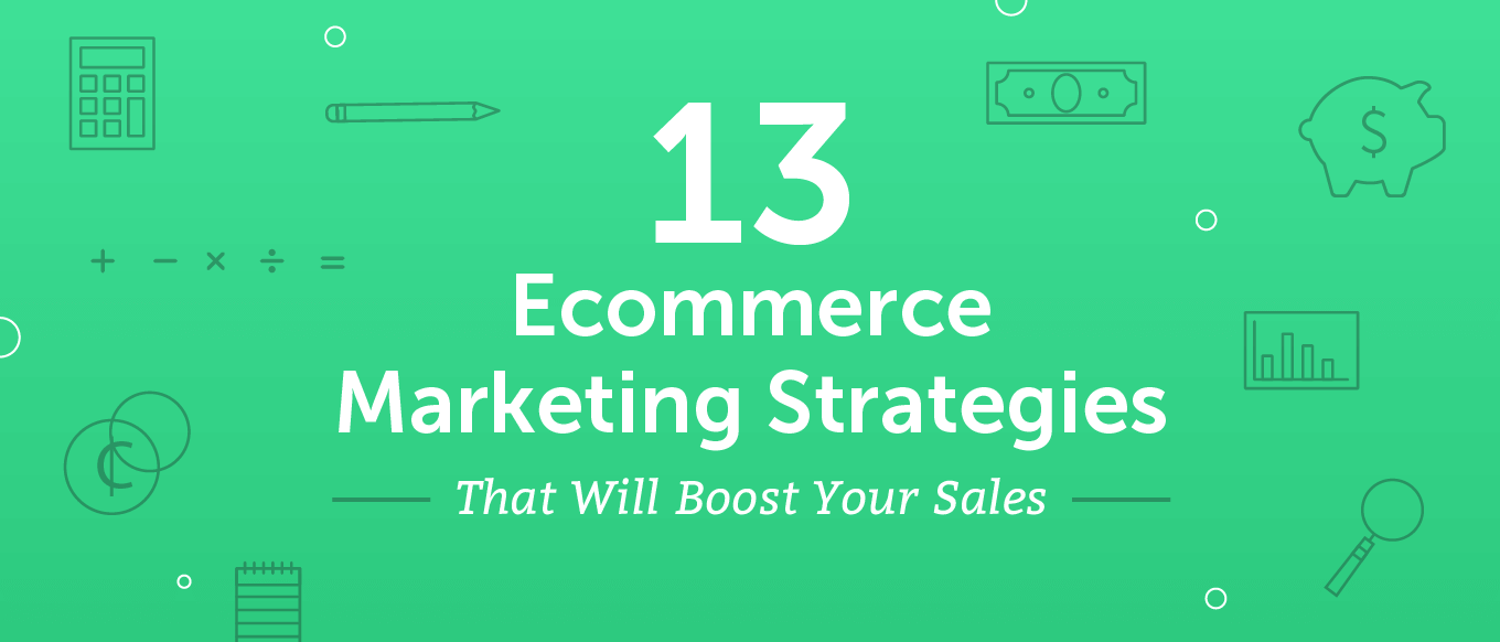 13 Ecommerce Marketing Strategies That Will Boost Your Sales