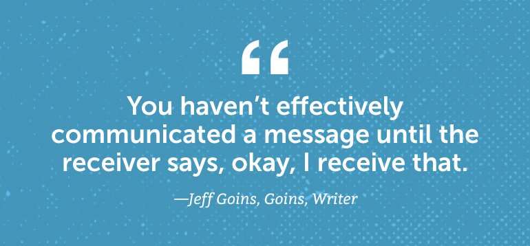 You haven't effectively communicated a message until the receiver says, okay, I receive that.
