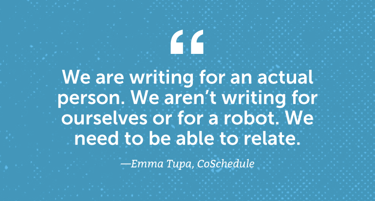 We are writing for an actual person. We aren't writing for ourselves or for a robot. We need to be able to relate.