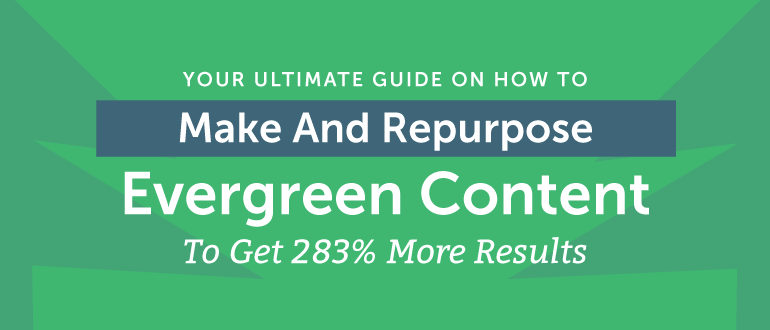 Ultimate Guide On How To Make & Repurpose Evergreen Content