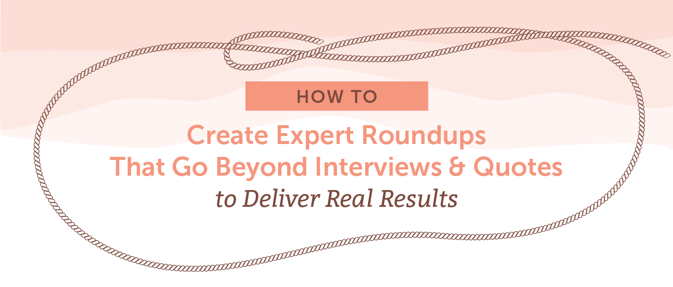 How to Create Expert Roundups That Go Beyond Interviews & Quotes to Deliver Real Results