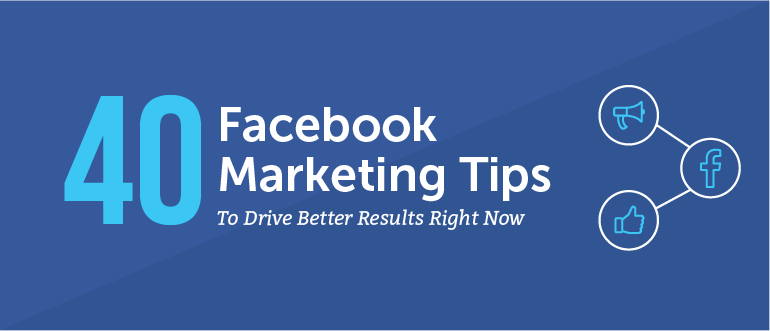 40 Facebook Marketing Tips to Drive Better Results Right Now