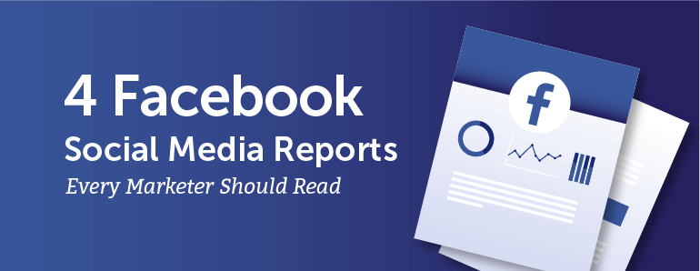 4 Facebook Social Media Reports Every Marketer Should Read