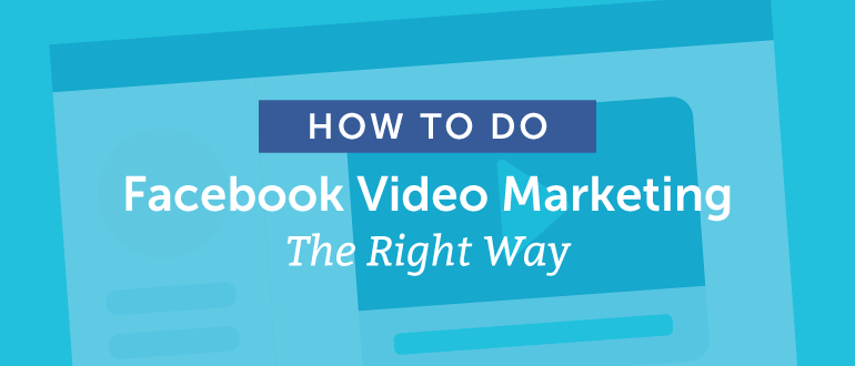 How To Do Facebook Video Marketing The Right Way