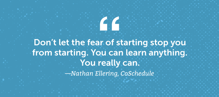 Don't let the fear of starting stop you from starting.