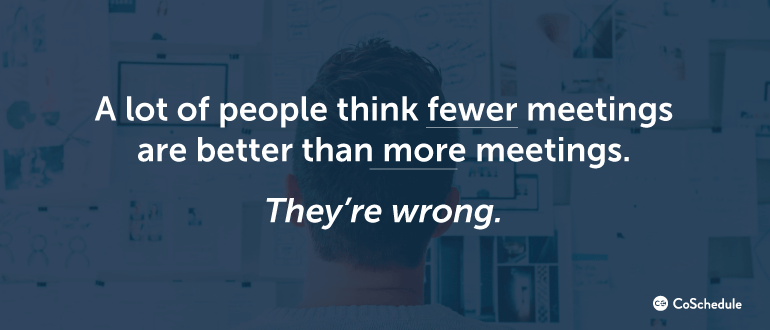 A lot of people think fewer meetings are better than more meetings
