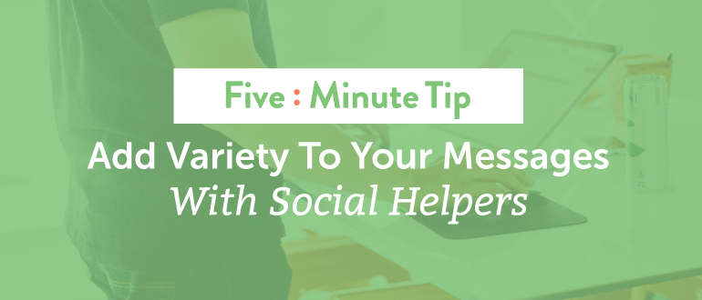 Five Minute Tip: Add Variety to Your Messages With Social Helpers