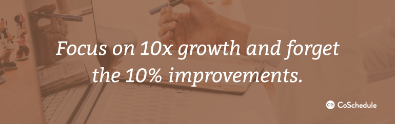 Focus on 10x growth and forget the 10% improvements.