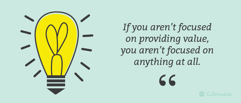 If you aren't focused on providing value, you aren't focused on anything at all