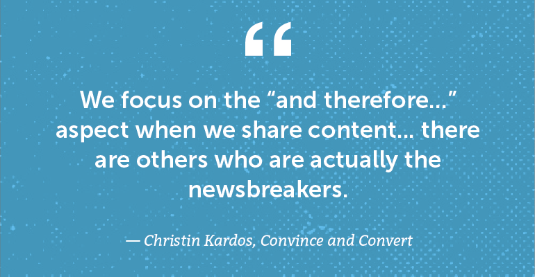 """We focus on the """"and therefore..."""" aspect when we share content ..."""