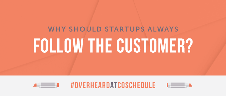 Why Should Startups Always Follow the Customer?
