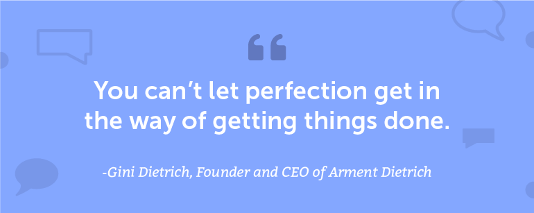 You can't let perfection get in the way of getting things done.