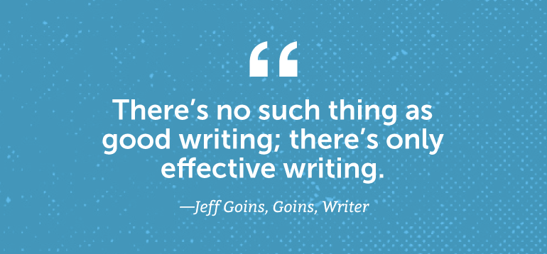 There's no such thing as good writing; there's only effective writing.
