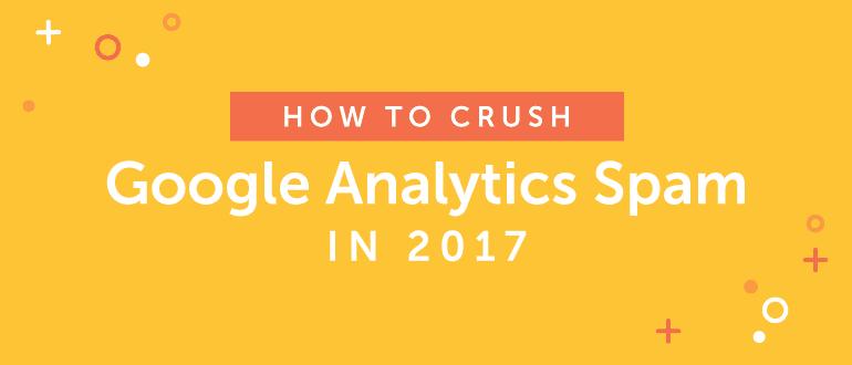How to Crush Google Analytics Spam in 2017
