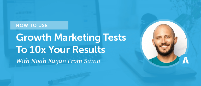 How to Use Growth Marketing Tests to 10X Your Results With Noah Kagan From Sumo
