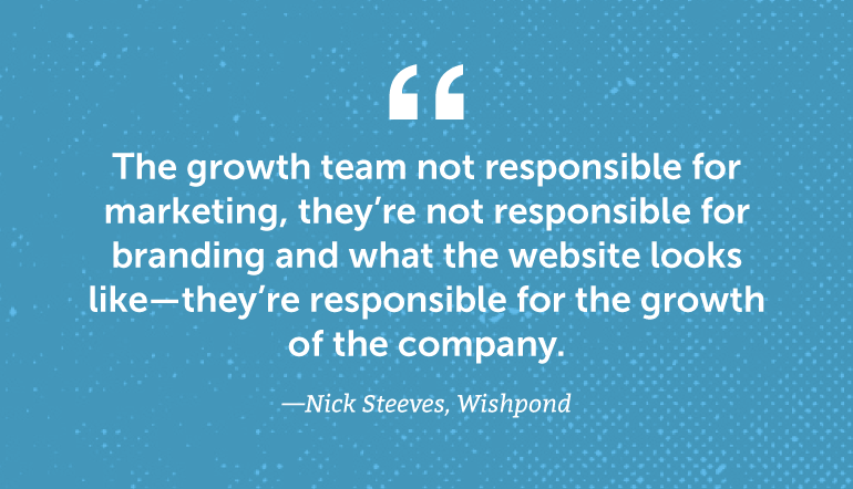 The growth team is not responsible for marketing ...
