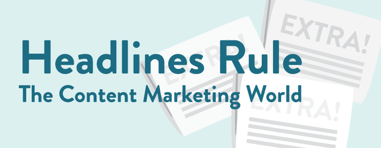 Why Headlines Came To Rule The Content Marketing World