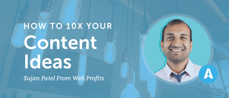 How to 10X Your Content Ideas With Sujan Patel from Web Profits