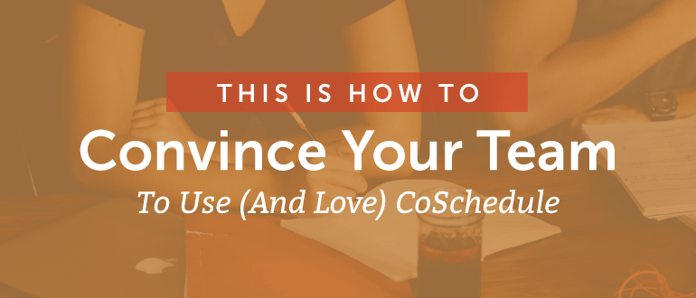 This is How to Convince Your Team to Use (and Love) CoSchedule