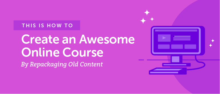 How to Create an Awesome Online Course By Repackaging Old Content