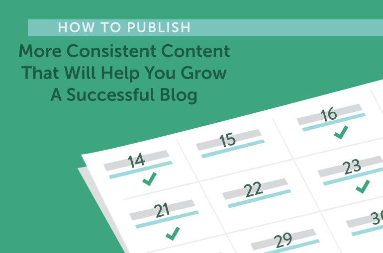 How To Publish More Consistent Content That Will Help You Grow A Successful Blog
