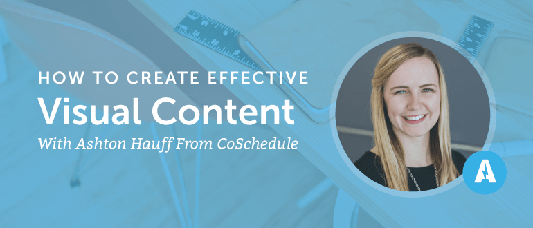 How to Create Effective Visual Content With Ashton Hauff from CoSchedule