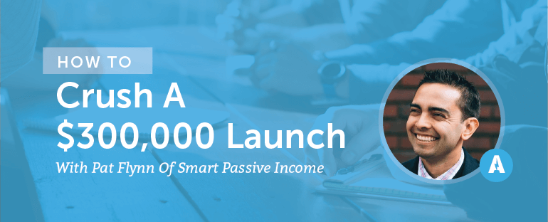How to Crush a $300,000 Launch With Pat Flynn of Smart Passive Income