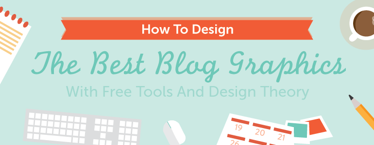 how to design the best blog graphics with free tools and design theory