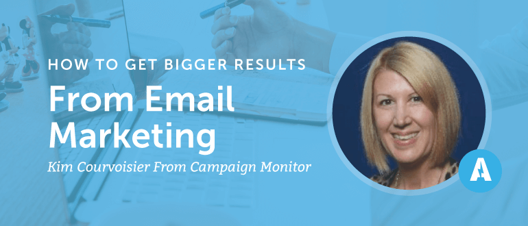How to Get Bigger Results from Email Marketing with Kim Courvoisier from Campaign Monitor