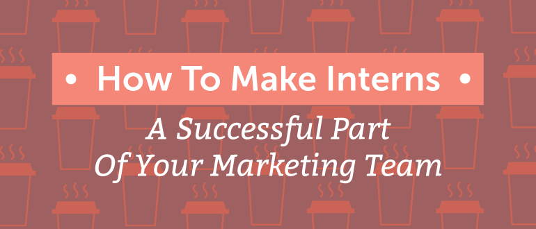 How To Make Interns A Successful Part Of Your Marketing Team