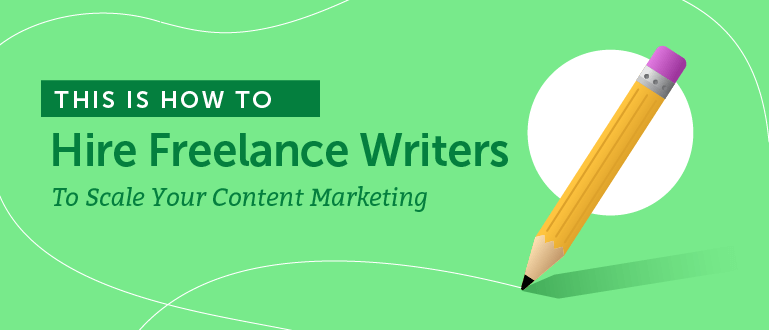 How to Hire Freelance Writers to Scale Your Content Marketing