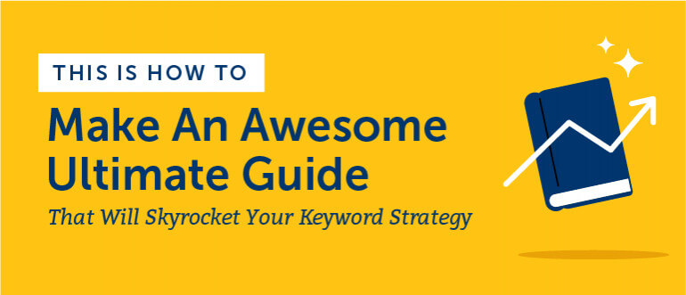 How to Make Awesome Ultimate Guides That Will Skyrocket Your Keyword Strategy