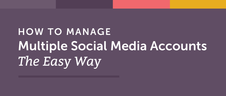 How To Manage Multiple Social Media Accounts The Easy Way