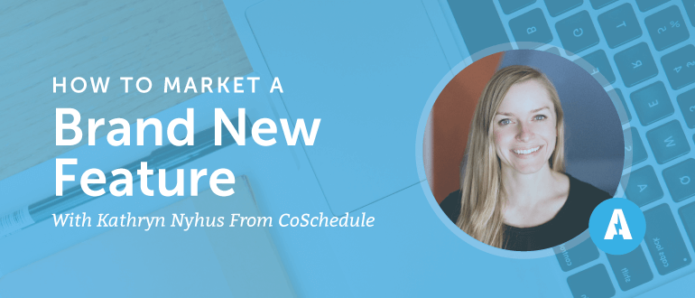 How to Market a Brand New Feature with Kathryn Nyhus from CoSchedule