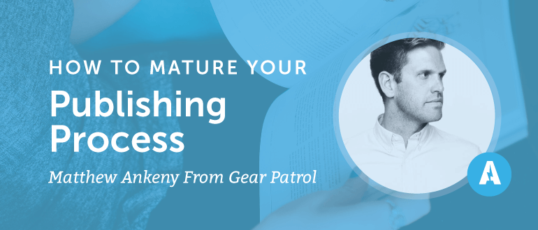 How to Mature Your Publishing Process with Matthew Ankeny from Gear Patrol