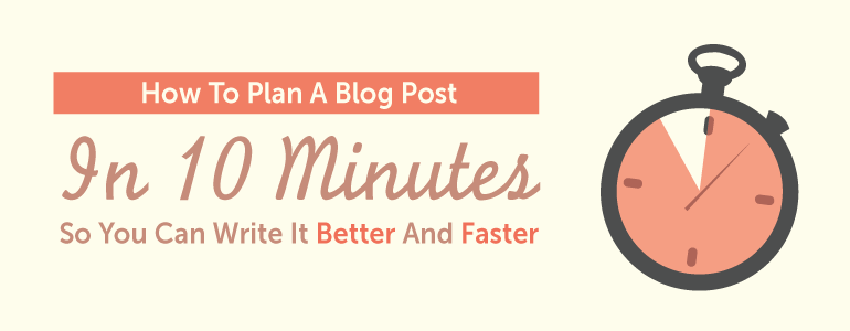 How To Plan A Blog Post In 10 Minutes So You Can Write It Better And Faster