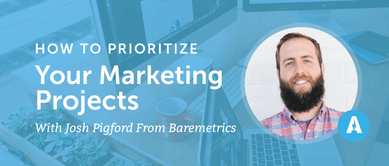 How to Prioritize Your Marketing Projects with Josh Pigford from Baremetrics