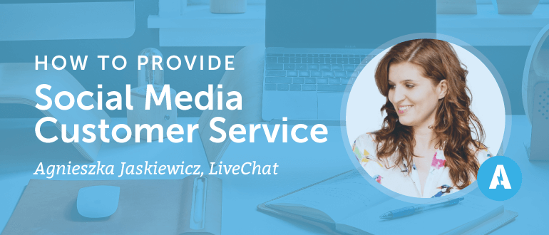 How to Provide Social Media Customer Service With Agnieszka Jaskiewicz from LiveChat
