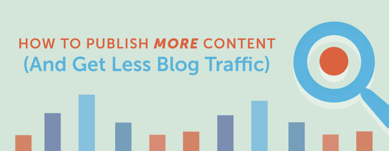 how to publish more content (and get less blog traffic)